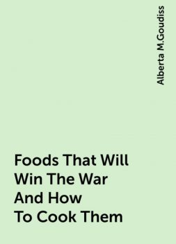 Foods That Will Win The War And How To Cook Them, Alberta M.Goudiss