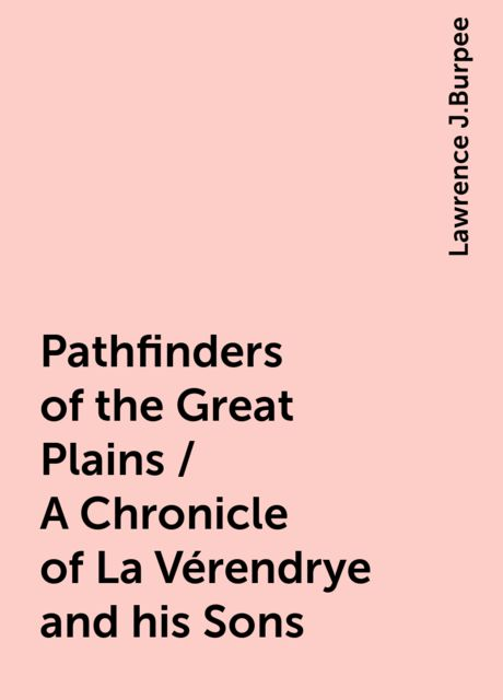 Pathfinders of the Great Plains / A Chronicle of La Vérendrye and his Sons, Lawrence J.Burpee