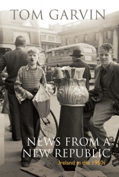 Ireland in the 1950s: News From A New Republic, Tom Garvin