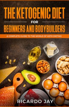The Ketogenic Diet for Beginners and Bodybuilders, Ricardo Jay