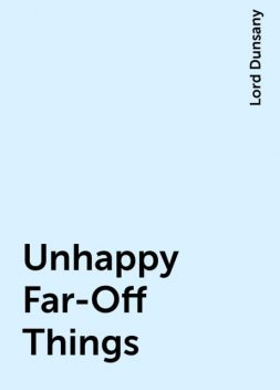 Unhappy Far-Off Things, Lord Dunsany