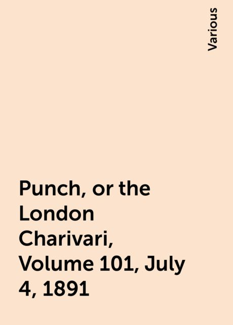 Punch, or the London Charivari, Volume 101, July 4, 1891, Various