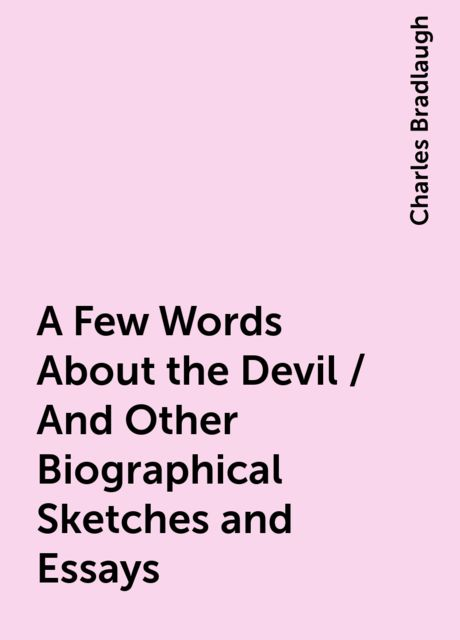 A Few Words About the Devil / And Other Biographical Sketches and Essays, Charles Bradlaugh