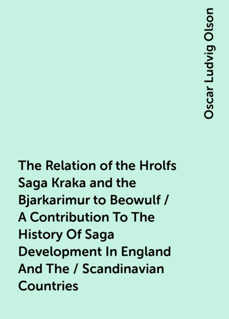 The Relation of the Hrolfs Saga Kraka and the Bjarkarimur to Beowulf / A Contribution To The History Of Saga Development In England And The / Scandinavian Countries, Oscar Ludvig Olson