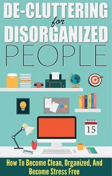 De-Cluttering For Disorganized People – How To Become Clean, Organized, And Stress FREE, Lisa Jane, Old Natural Ways