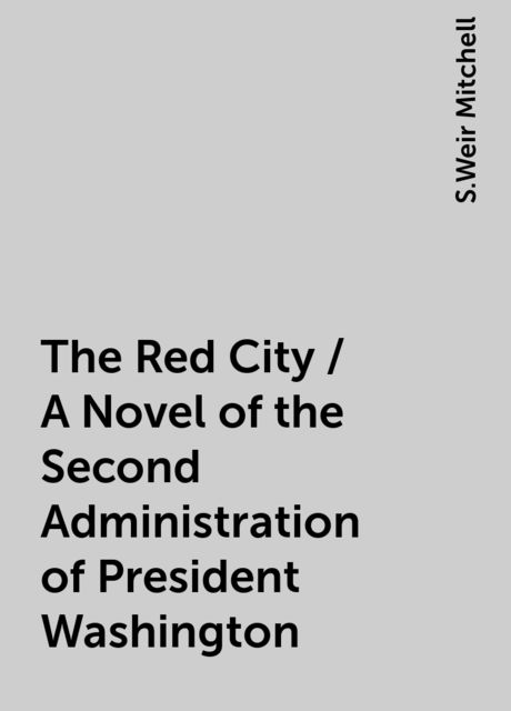 The Red City / A Novel of the Second Administration of President Washington, S.Weir Mitchell