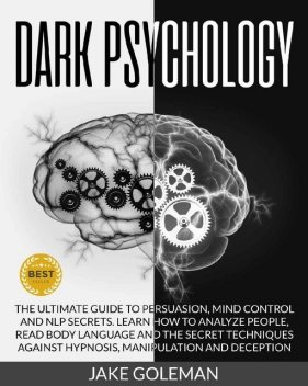 Dark Psychology: The Ultimate Guide to Persuasion, Mind Control and NLP Secrets: Learn How to Analyze People, Read Body Language and the Secret Techniques Against Hypnosis, Manipulation and Deception, Jake Goleman