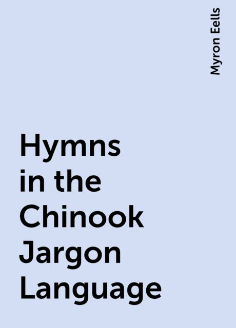 Hymns in the Chinook Jargon Language, Myron Eells