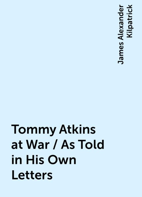 Tommy Atkins at War / As Told in His Own Letters, James Alexander Kilpatrick