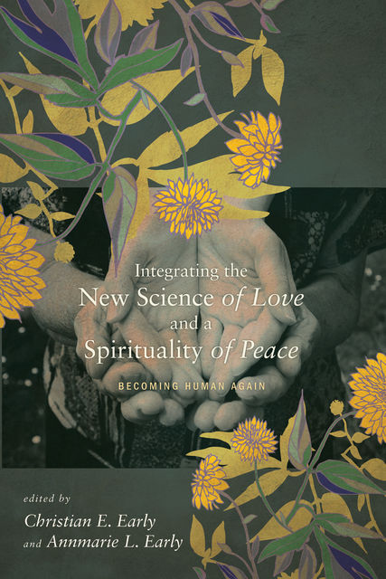 Integrating the New Science of Love and a Spirituality of Peace, Christian E. Early