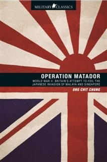 Operation Matador. World War II—Britain's Attempt to Foil the Japanese Invasion of Malaya and Singapore, Ong Chit Chung
