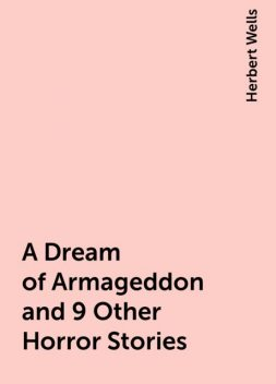 A Dream of Armageddon and 9 Other Horror Stories, Herbert Wells