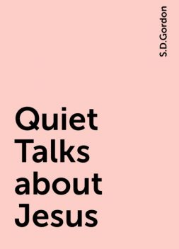 Quiet Talks about Jesus, S.D.Gordon