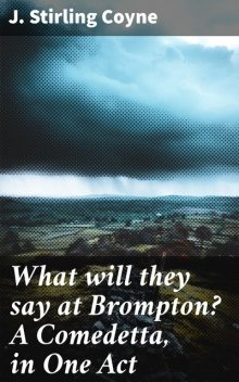 What will they say at Brompton? A Comedetta, in One Act, J. Stirling Coyne
