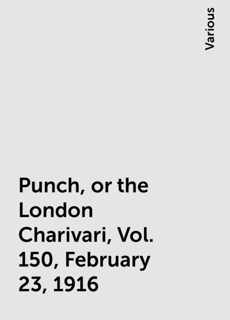 Punch, or the London Charivari, Vol. 150, February 23, 1916, Various