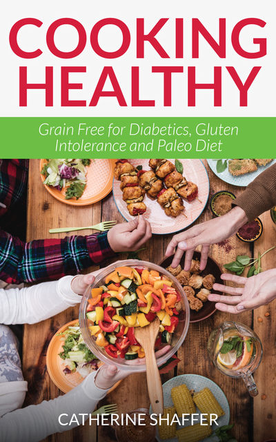 Cooking Healthy: Grain Free for Diabetics, Gluten Intolerance and Paleo Diet, Catherine Shaffer