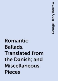 Romantic Ballads, Translated from the Danish; and Miscellaneous Pieces, George Henry Borrow