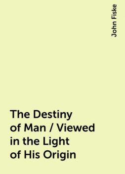 The Destiny of Man / Viewed in the Light of His Origin, John Fiske
