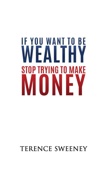 If You Want To Be Wealthy Stop Trying To Make Money And Create More Value, Terence Sweeney