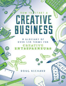 How to Start a Creative Business – A Glossary of Over 130 Terms for Creative Entrepreneurs, Doug Richard