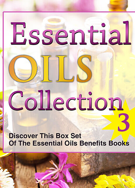 Essential Oils Collection 3: Discover This Box Set Of The Essential Oils Benefits Books, Old Natural Ways