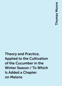Theory and Practice, Applied to the Cultivation of the Cucumber in the Winter Season / To Which Is Added a Chapter on Melons, Thomas Moore