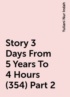 Story 3 Days From 5 Years To 4 Hours (354) Part 2, Yuliani Nur Indah