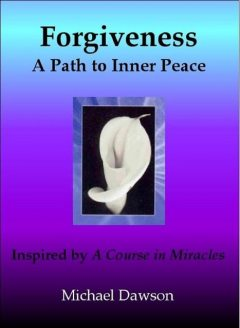 Forgiveness: A Path to Inner Peace – Inspired by A Course in Miracles, Michael Dawson