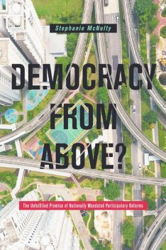 Democracy from Above? The Unfulfilled Promise of Nationally Mandated Participatory Reforms, Stephanie McNulty