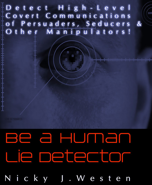 Be A Human Lie Detector : Detect Covert Communications of Persuaders, Seducers and Other Manipulators!, Nicky Westen