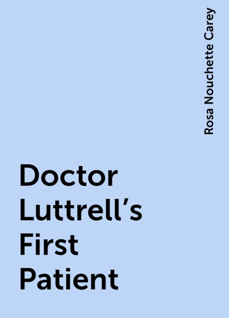 Doctor Luttrell's First Patient, Rosa Nouchette Carey