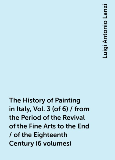 The History of Painting in Italy, Vol. 3 (of 6) / from the Period of the Revival of the Fine Arts to the End / of the Eighteenth Century (6 volumes), Luigi Antonio Lanzi