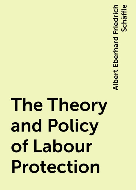 The Theory and Policy of Labour Protection, Albert Eberhard Friedrich Schäffle