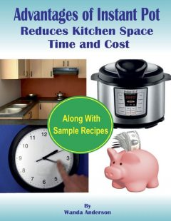 Advantages of Instant Pot Reduces Kitchen Space, Time and Cost : Along With Sample Recipes, Wanda Anderson