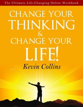 Change Your Thinking & Change Your Life!, Kevin Collins