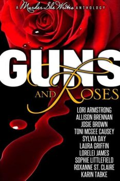 Guns and Roses, Allison Brennan, Sylvia Day, Sophie Littlefield, Claire, Armstrong, Josie Brown, Causey, Karin Tabke, Laura Griffin, Lorelei James, Lori G., Roxanne, Toni McGee