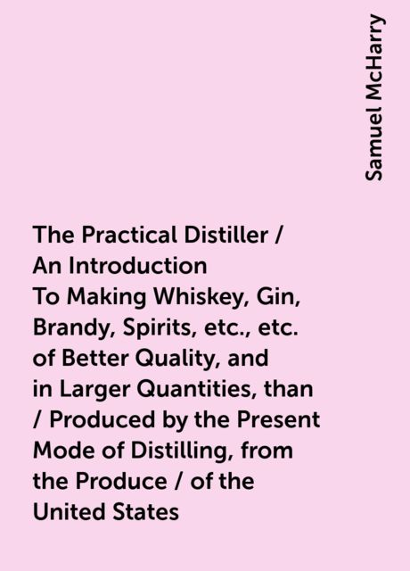 The Practical Distiller / An Introduction To Making Whiskey, Gin, Brandy, Spirits, etc., etc. of Better Quality, and in Larger Quantities, than / Produced by the Present Mode of Distilling, from the Produce / of the United States, Samuel McHarry