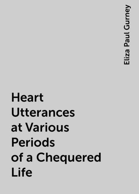 Heart Utterances at Various Periods of a Chequered Life, Eliza Paul Gurney