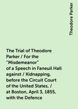 """The Trial of Theodore Parker / For the """"Misdemeanor"""" of a Speech in Faneuil Hall against / Kidnapping, before the Circuit Court of the United States, / at Boston, April 3, 1855, with the Defence, Theodore Parker"""
