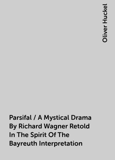 Parsifal / A Mystical Drama By Richard Wagner Retold In The Spirit Of The Bayreuth Interpretation, Oliver Huckel