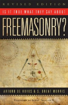 Is it True What They Say About Freemasonry, Arturo de Hoyos, S. Brent Morris