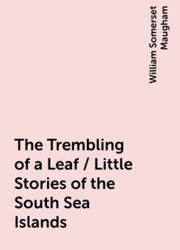The Trembling of a Leaf / Little Stories of the South Sea Islands, William Somerset Maugham