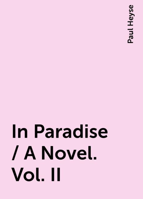 In Paradise / A Novel. Vol. II, Paul Heyse