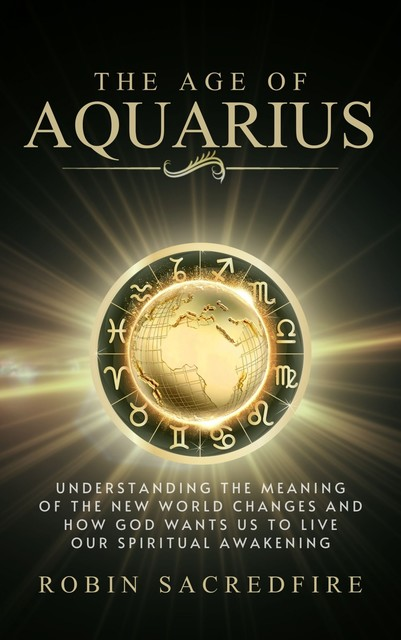 The Age of Aquarius: Understanding the Meaning of the New World Changes and How God Wants Us to Live Our Spiritual Awakening, Robin Sacredfire