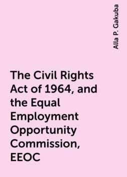 The Civil Rights Act of 1964, and the Equal Employment Opportunity Commission, EEOC, Alla P. Gakuba