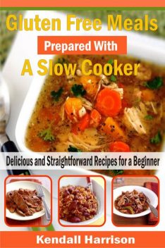 Gluten Free Meals Prepared with a Slow Cooker, Kendall Harrison