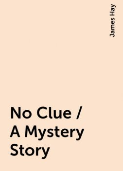 No Clue / A Mystery Story, James Hay