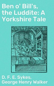 Ben o' Bill's, the Luddite: A Yorkshire Tale, George Henry Walker, D.F. E. Sykes