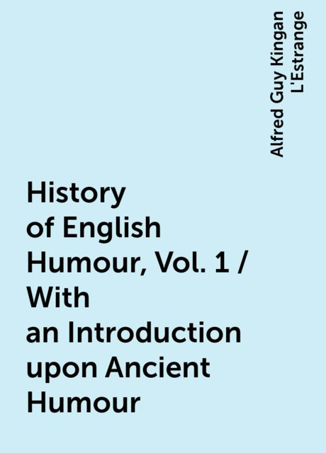 History of English Humour, Vol. 1 / With an Introduction upon Ancient Humour, Alfred Guy Kingan L'Estrange