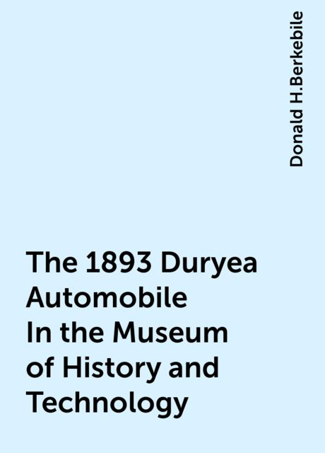 The 1893 Duryea Automobile In the Museum of History and Technology, Donald H.Berkebile